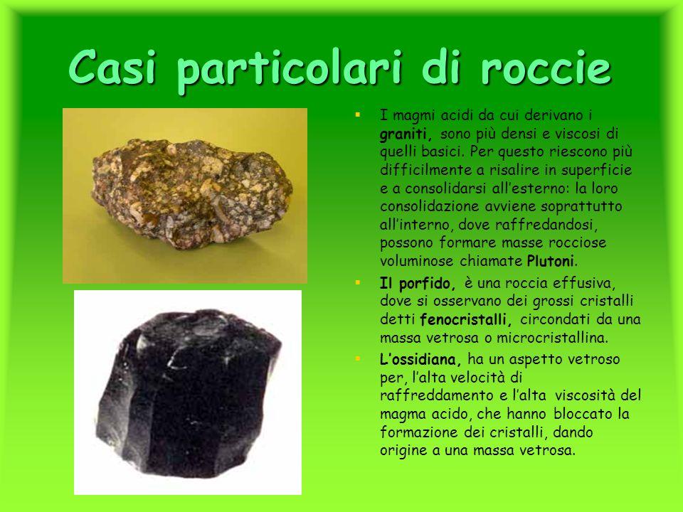Casi particolari di roccie I magmi acidi da cui derivano i graniti, sono più densi e viscosi di quelli basici. Per questo riescono più difficilmente a