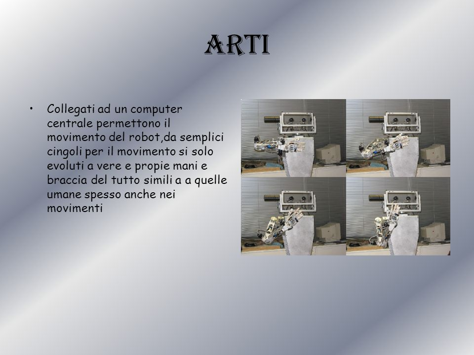 arti Collegati ad un computer centrale permettono il movimento del robot,da semplici cingoli per il movimento si solo evoluti a vere e propie mani e b