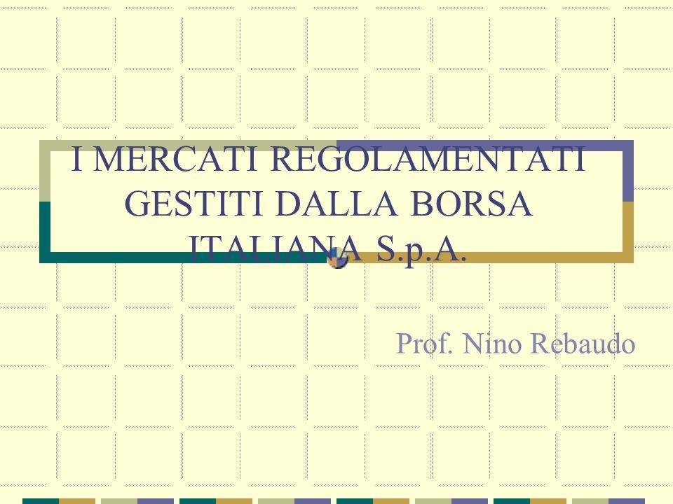 I MERCATI REGOLAMENTATI GESTITI DALLA BORSA ITALIANA S.p.A. Prof. Nino Rebaudo
