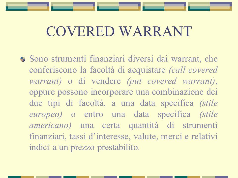 COVERED WARRANT Sono strumenti finanziari diversi dai warrant, che conferiscono la facoltà di acquistare (call covered warrant) o di vendere (put cove
