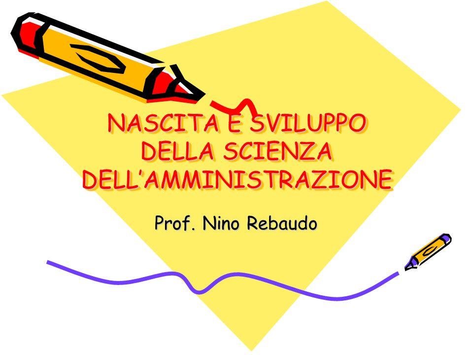 NASCITA E SVILUPPO DELLA SCIENZA DELLAMMINISTRAZIONE Prof. Nino Rebaudo