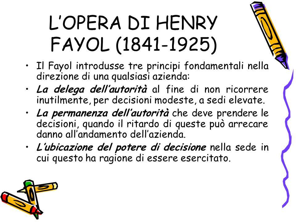 LOPERA DI HENRY FAYOL (1841-1925) Il Fayol introdusse tre principi fondamentali nella direzione di una qualsiasi azienda: La delega dellautorità al fine di non ricorrere inutilmente, per decisioni modeste, a sedi elevate.