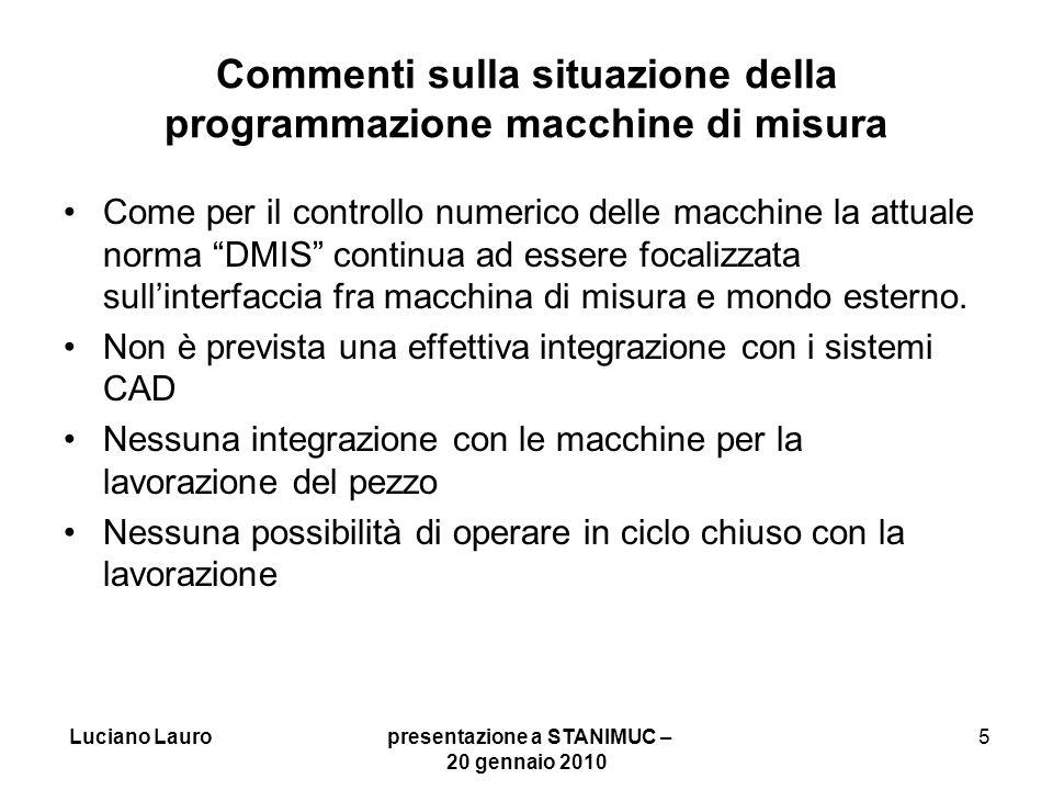 Luciano Lauro presentazione a STANIMUC – 20 gennaio 2010 16 Situazione ad oggi I lavori di STEP-NC dimostrano che lattenzione si è spostata dalla definizione delle interfacce fra i diversi sistemi alla utilizzazione di una base dati comune in modo da permettere un facile scambio dati fra i diversi sistemi.