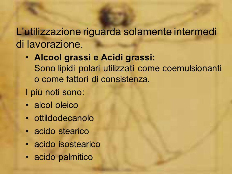 Lutilizzazione riguarda solamente intermedi di lavorazione. Alcool grassi e Acidi grassi: Sono lipidi polari utilizzati come coemulsionanti o come fat
