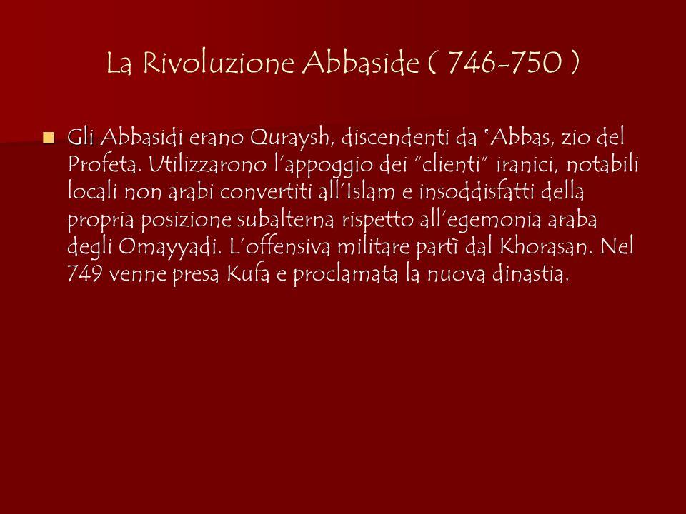 La Rivoluzione Abbaside ( 746-750 ) Gli Gli Abbasidi erano Quraysh, discendenti da Abbas, zio del Profeta. Utilizzarono lappoggio dei clienti iranici,