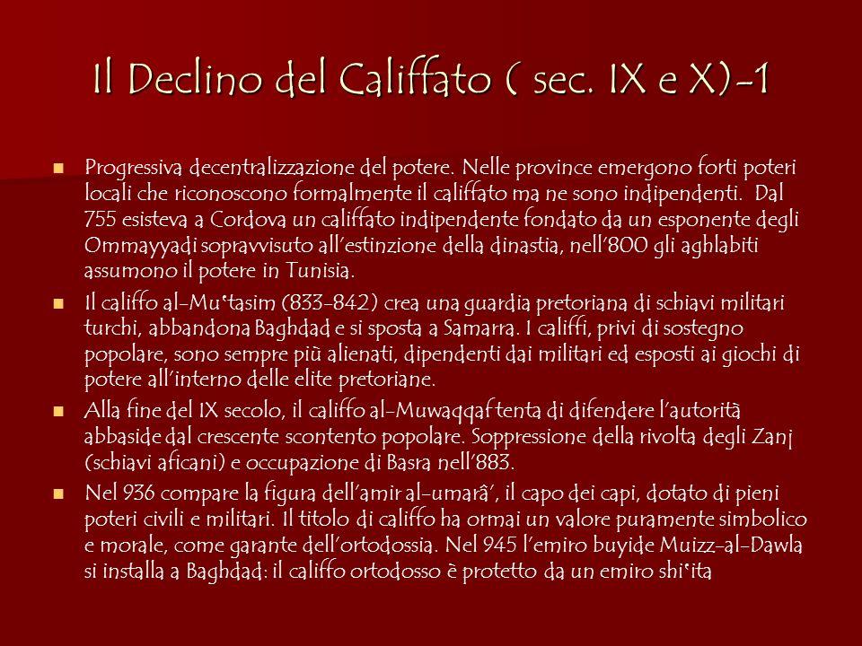Il Declino del Califfato ( sec. IX e X)-1 Progressiva decentralizzazione del potere. Nelle province emergono forti poteri locali che riconoscono forma