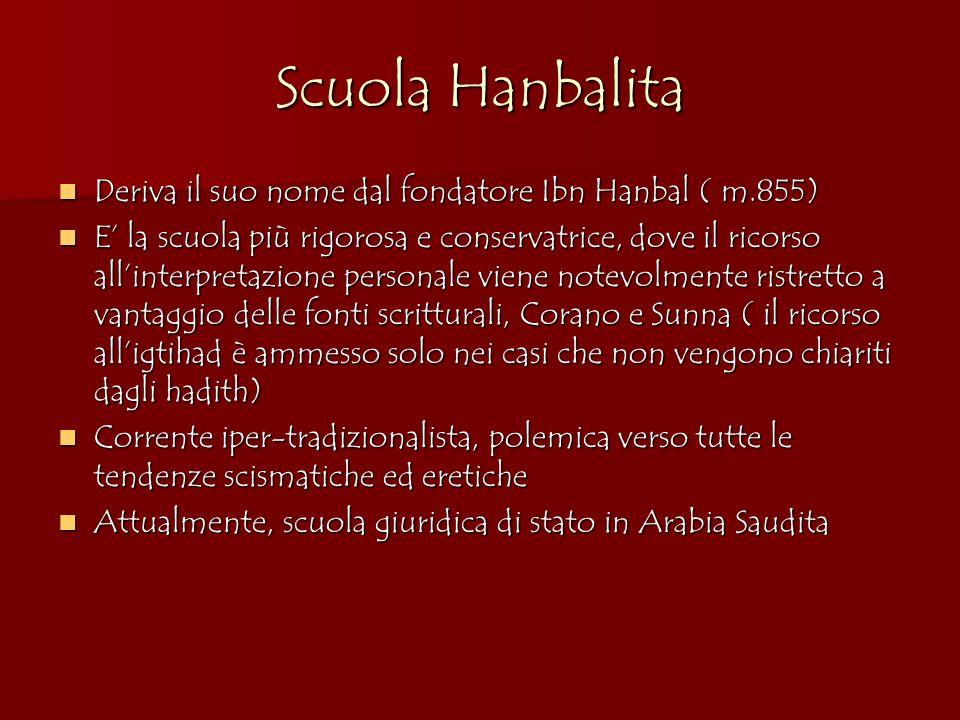Scuola Hanbalita Deriva il suo nome dal fondatore Ibn Hanbal ( m.855) Deriva il suo nome dal fondatore Ibn Hanbal ( m.855) E la scuola più rigorosa e