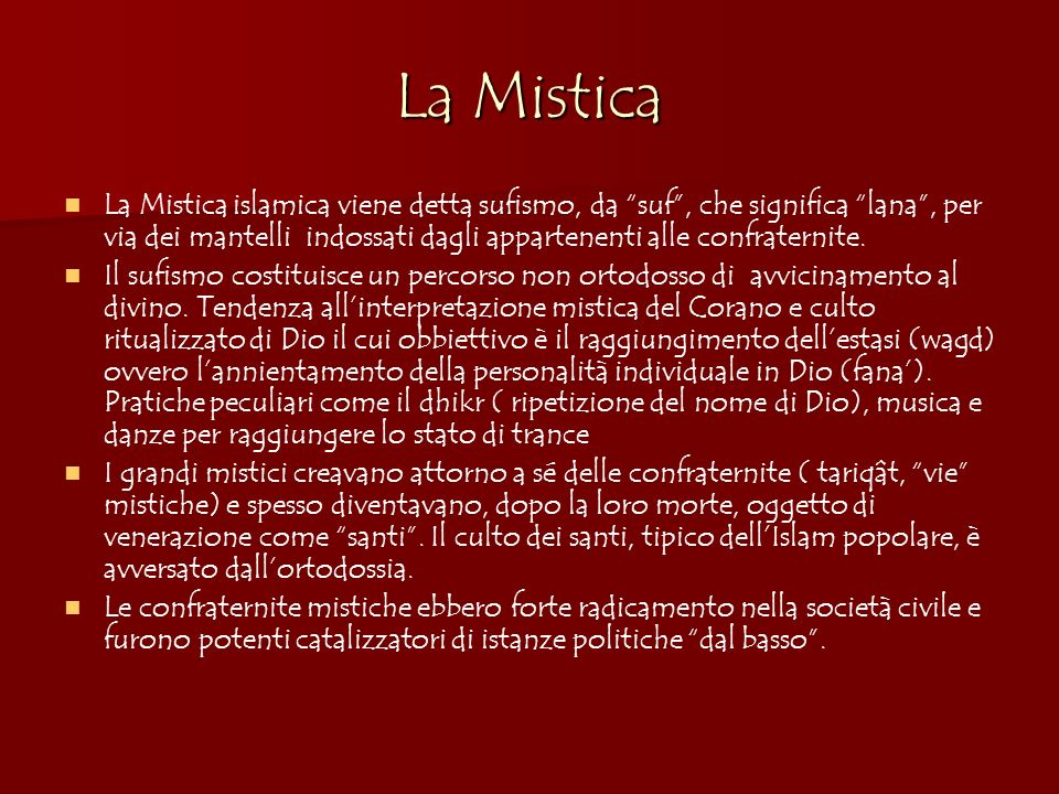 La Mistica La Mistica islamica viene detta sufismo, da suf, che significa lana, per via dei mantelli indossati dagli appartenenti alle confraternite.
