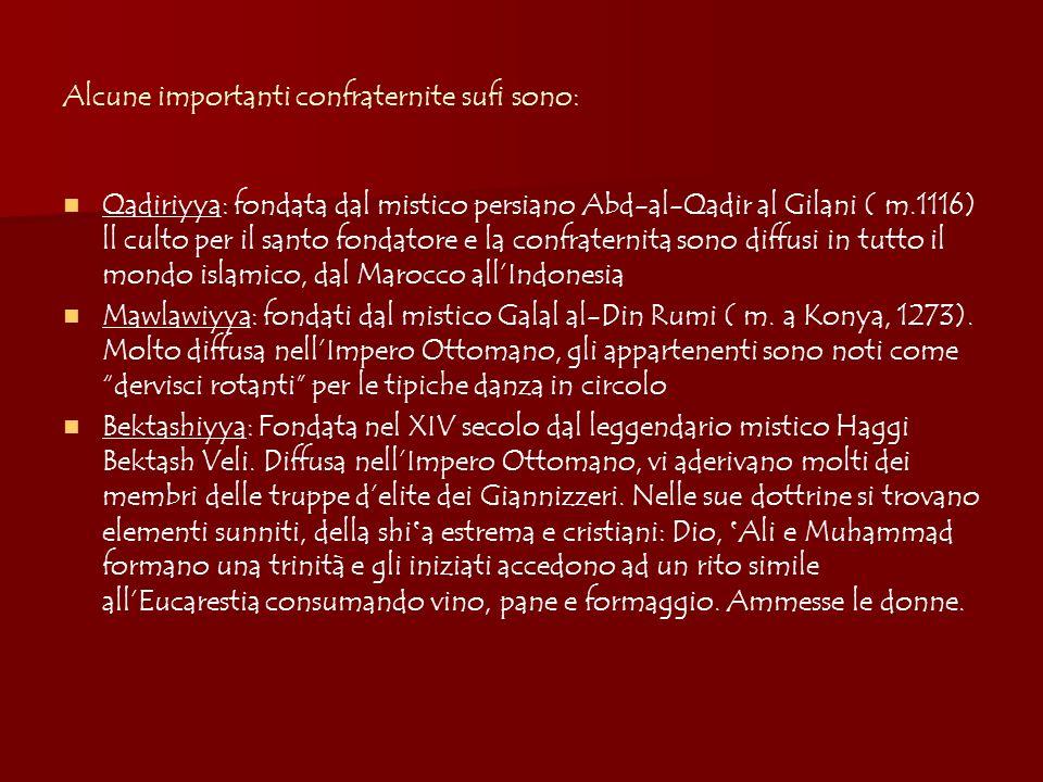 Alcune importanti confraternite sufi sono: Qadiriyya: fondata dal mistico persiano Abd-al-Qadir al Gilani ( m.1116) ll culto per il santo fondatore e