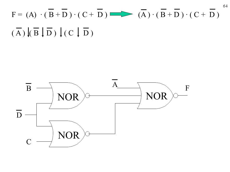 64 F = (A) · ( B + D ) · ( C + D ) (A ) · ( B + D ) · ( C + D ) ( A ) ( B D ) ( C D ) NOR C D A B F