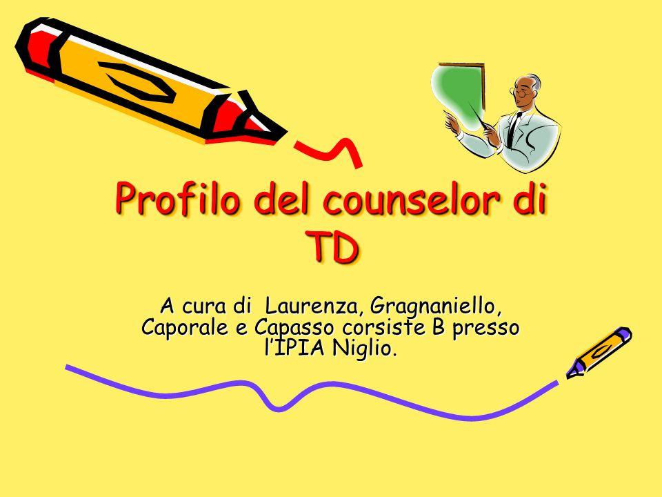 Profilo del counselor di TD Profilo del counselor di TD A cura di Laurenza, Gragnaniello, Caporale e Capasso corsiste B presso lIPIA Niglio.