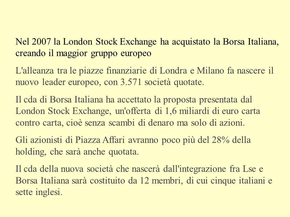 Nel 2007 la London Stock Exchange ha acquistato la Borsa Italiana, creando il maggior gruppo europeo L alleanza tra le piazze finanziarie di Londra e Milano fa nascere il nuovo leader europeo, con 3.571 società quotate.