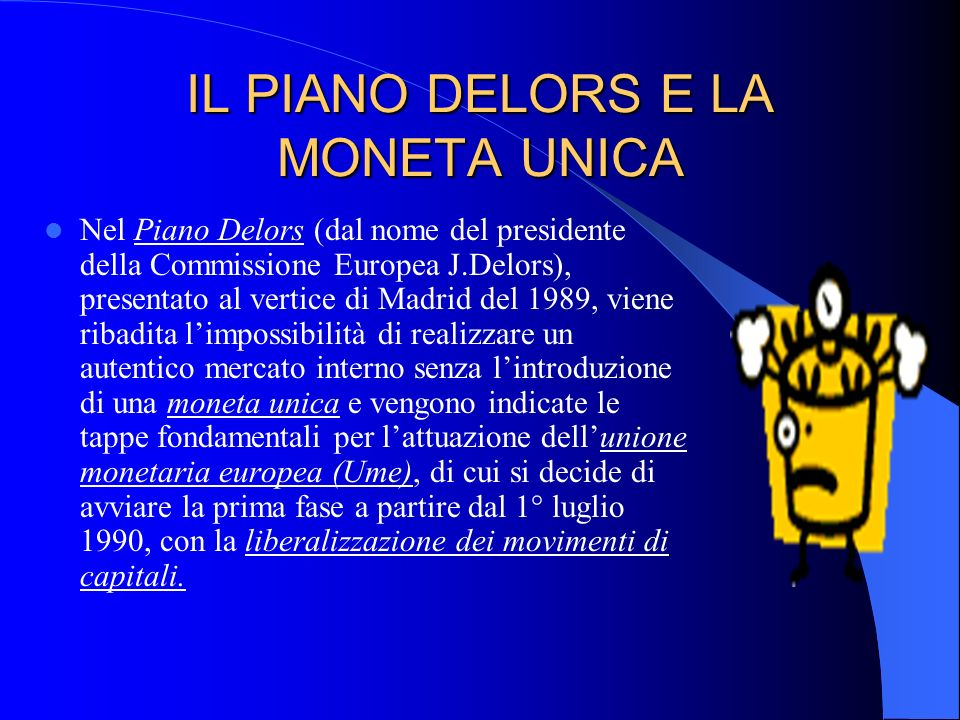 IL PIANO DELORS E LA MONETA UNICA Nel Piano Delors (dal nome del presidente della Commissione Europea J.Delors), presentato al vertice di Madrid del 1