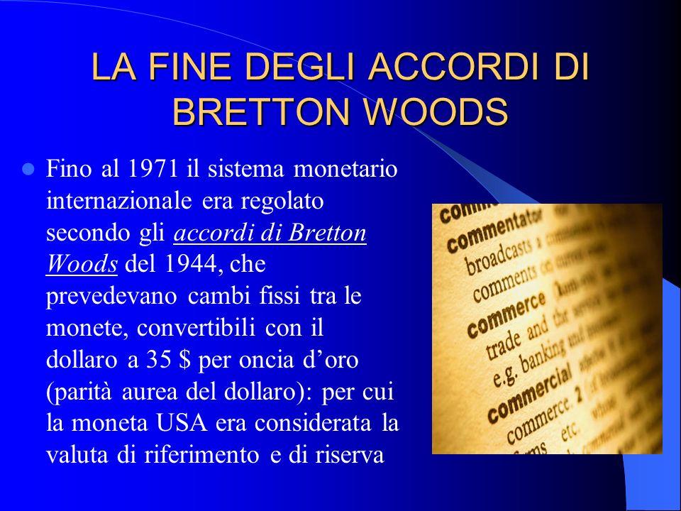 LA FINE DEGLI ACCORDI DI BRETTON WOODS Fino al 1971 il sistema monetario internazionale era regolato secondo gli accordi di Bretton Woods del 1944, ch