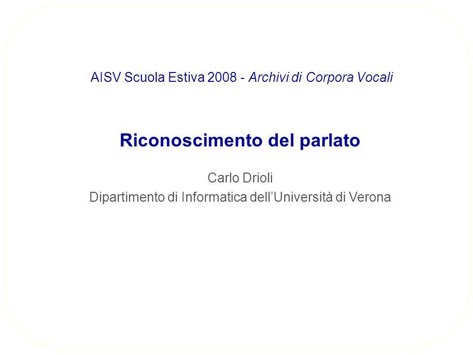 Riconoscimento del parlato Carlo Drioli Dipartimento di Informatica dellUniversità di Verona AISV Scuola Estiva 2008 - Archivi di Corpora Vocali