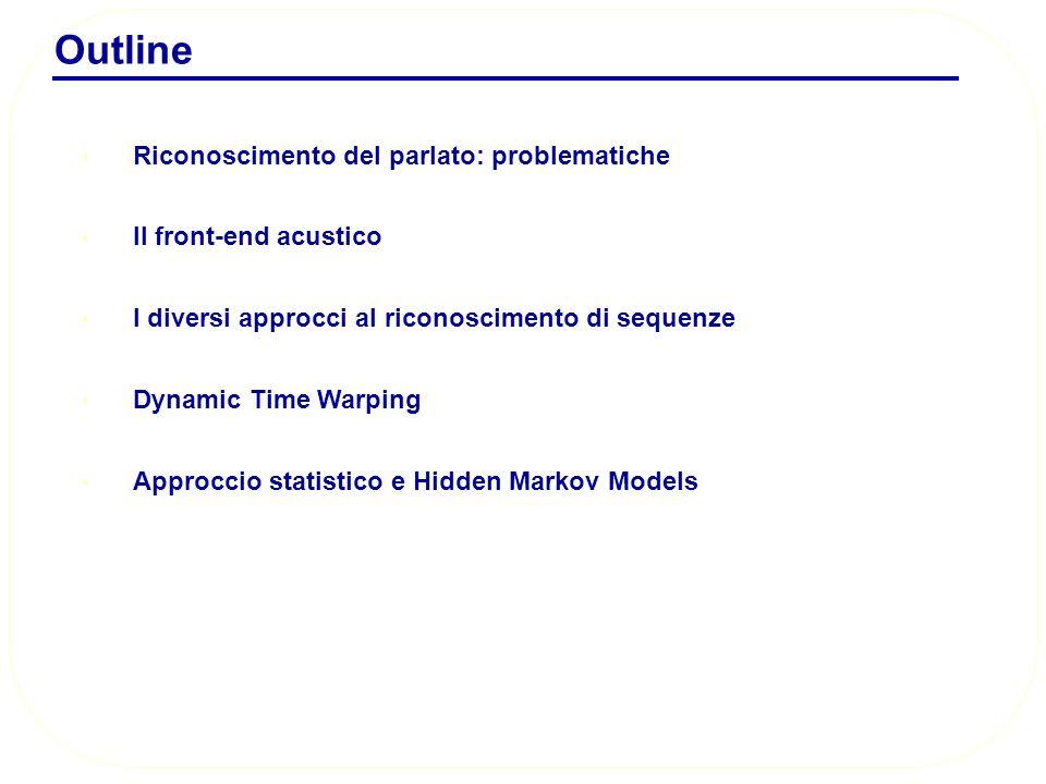 Outline Riconoscimento del parlato: problematiche Il front-end acustico I diversi approcci al riconoscimento di sequenze Dynamic Time Warping Approccio statistico e Hidden Markov Models