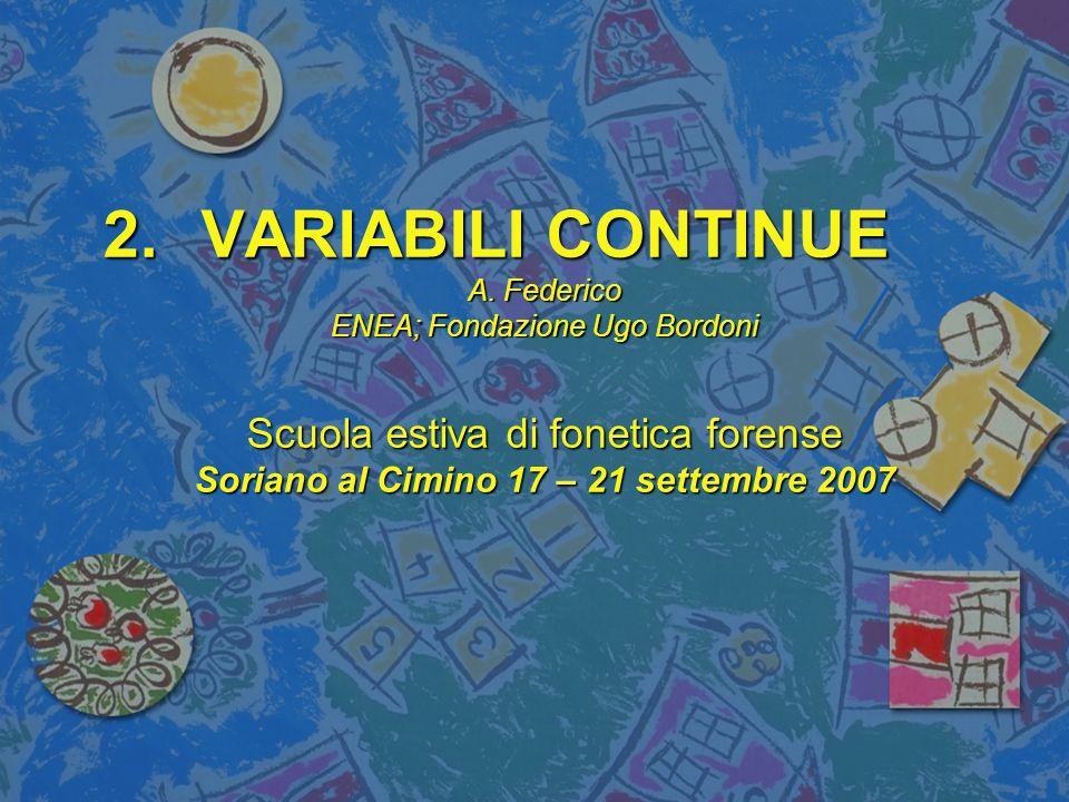 2.VARIABILI CONTINUE A. Federico ENEA; Fondazione Ugo Bordoni Scuola estiva di fonetica forense Soriano al Cimino 17 – 21 settembre 2007