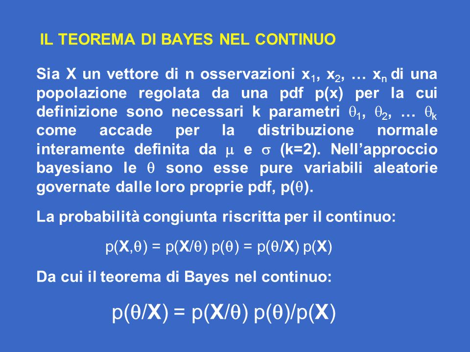IL TEOREMA DI BAYES NEL CONTINUO Sia X un vettore di n osservazioni x 1, x 2, … x n di una popolazione regolata da una pdf p(x) per la cui definizione sono necessari k parametri 1, 2, … k come accade per la distribuzione normale interamente definita da e (k=2).