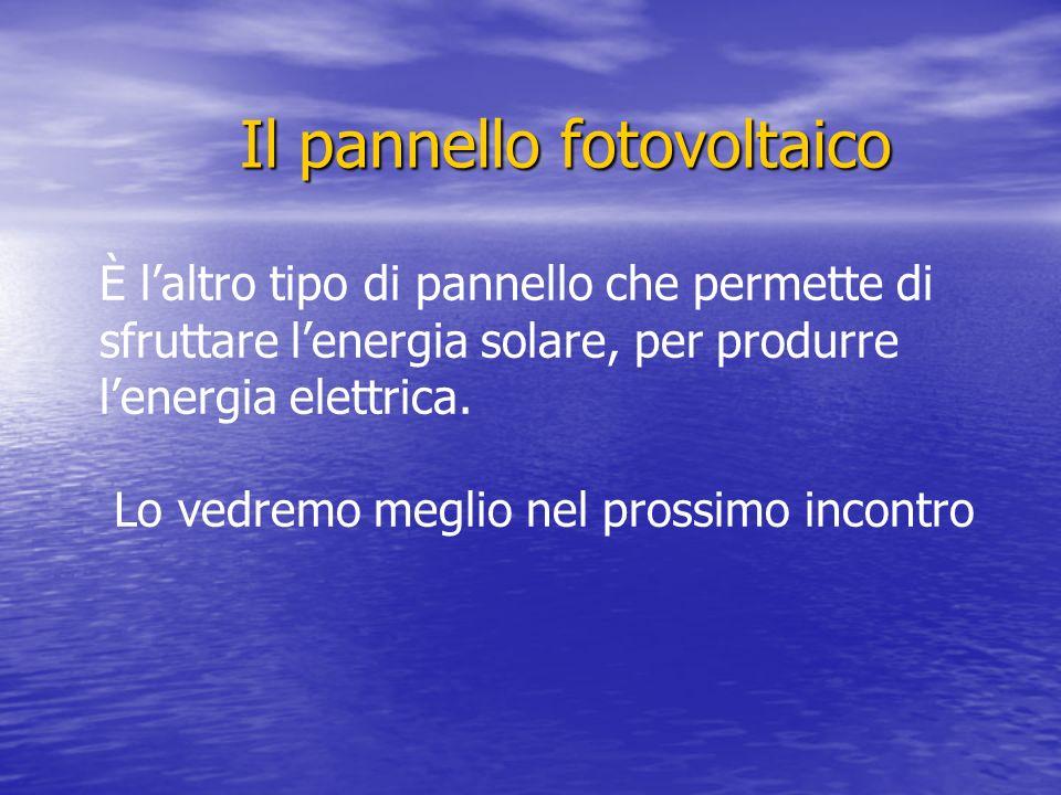 Il pannello fotovoltaico È laltro tipo di pannello che permette di sfruttare lenergia solare, per produrre lenergia elettrica.