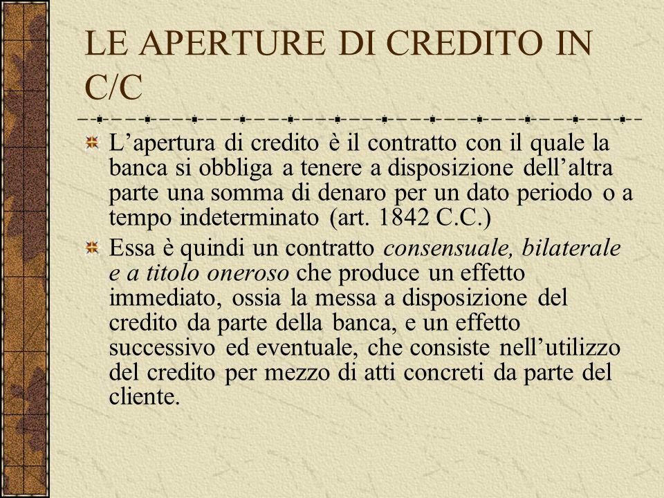 LE APERTURE DI CREDITO IN C/C Lapertura di credito è il contratto con il quale la banca si obbliga a tenere a disposizione dellaltra parte una somma di denaro per un dato periodo o a tempo indeterminato (art.