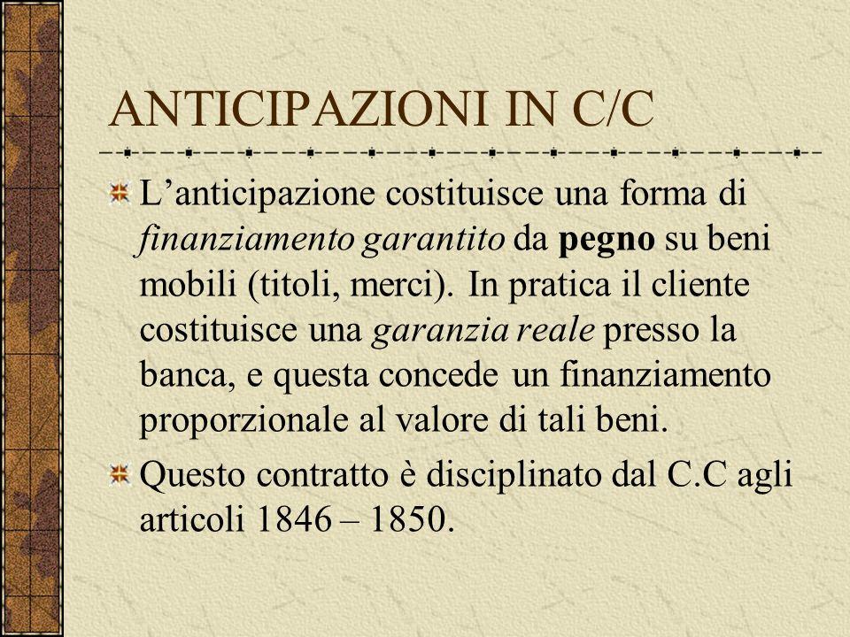 ANTICIPAZIONI IN C/C Lanticipazione costituisce una forma di finanziamento garantito da pegno su beni mobili (titoli, merci).