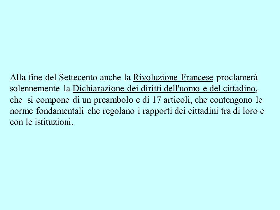 Alla fine del Settecento anche la Rivoluzione Francese proclamerà solennemente la Dichiarazione dei diritti dell'uomo e del cittadino, che si compone