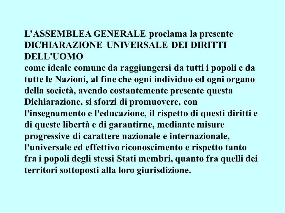 LASSEMBLEA GENERALE proclama la presente DICHIARAZIONE UNIVERSALE DEI DIRITTI DELL'UOMO come ideale comune da raggiungersi da tutti i popoli e da tutt