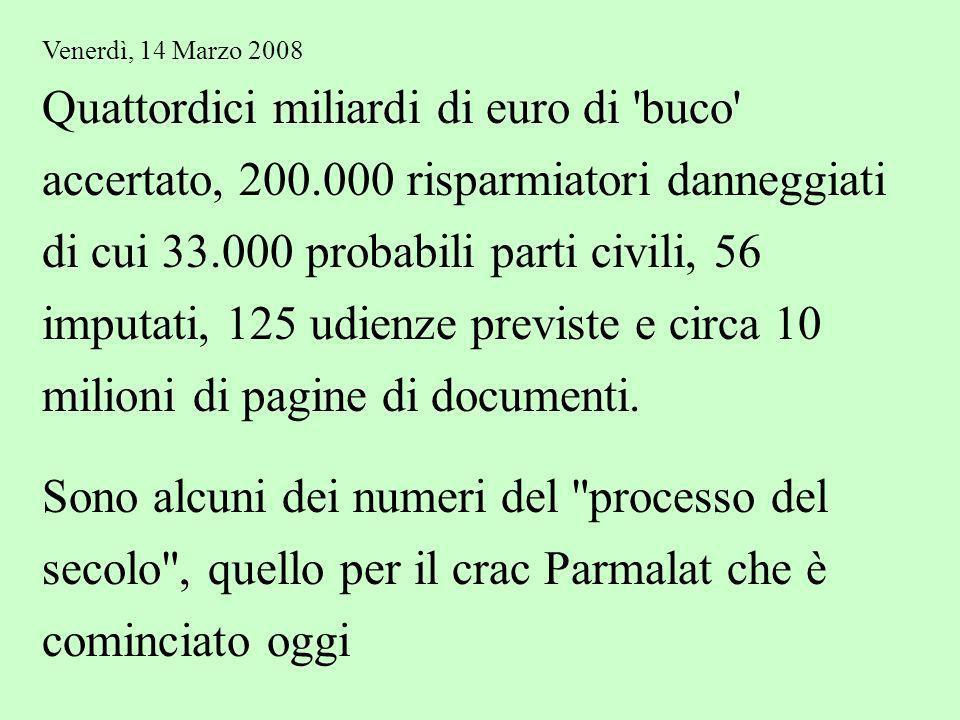 Venerdì, 14 Marzo 2008 Quattordici miliardi di euro di buco accertato, 200.000 risparmiatori danneggiati di cui 33.000 probabili parti civili, 56 imputati, 125 udienze previste e circa 10 milioni di pagine di documenti.