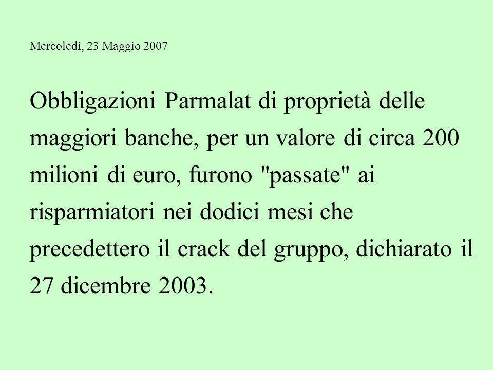 Mercoledì, 23 Maggio 2007 Obbligazioni Parmalat di proprietà delle maggiori banche, per un valore di circa 200 milioni di euro, furono passate ai risparmiatori nei dodici mesi che precedettero il crack del gruppo, dichiarato il 27 dicembre 2003.