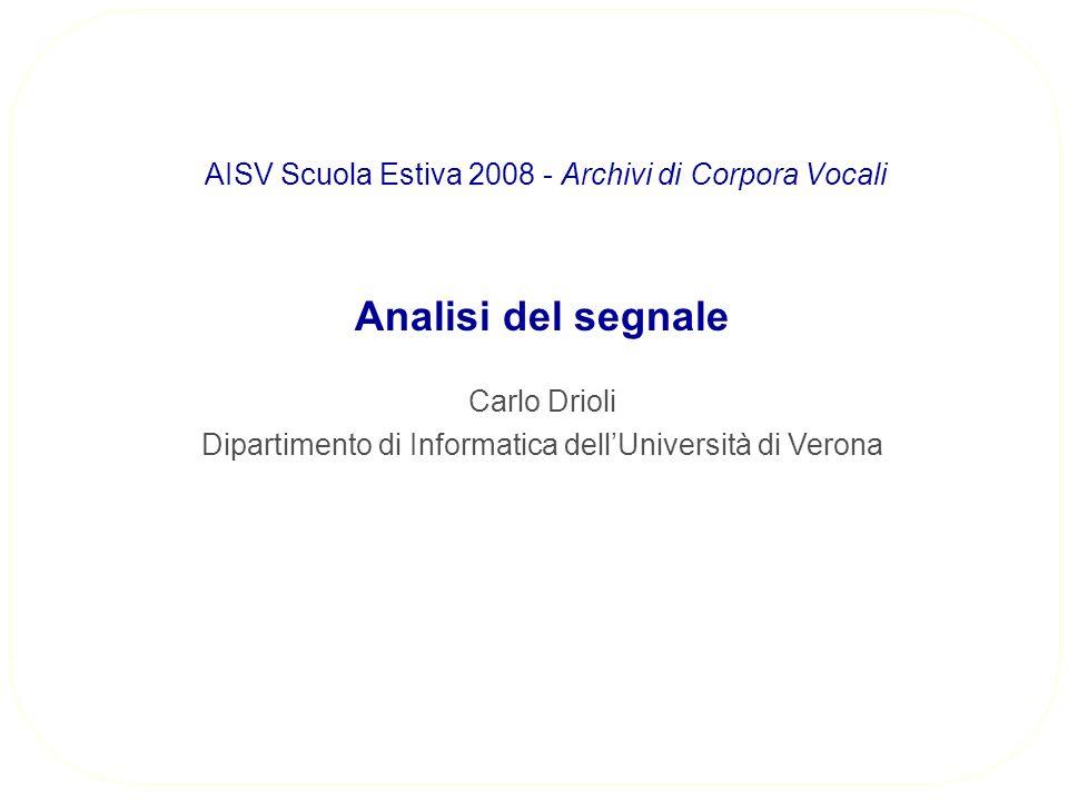 Analisi del segnale Carlo Drioli Dipartimento di Informatica dellUniversità di Verona AISV Scuola Estiva 2008 - Archivi di Corpora Vocali