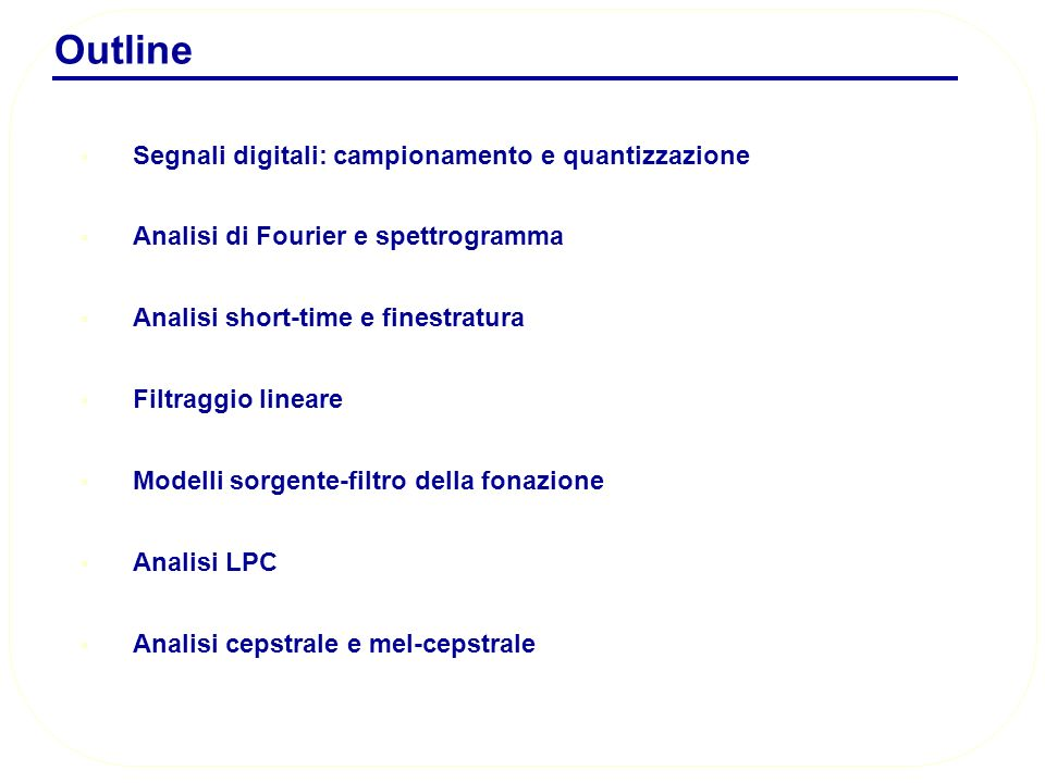 Outline Segnali digitali: campionamento e quantizzazione Analisi di Fourier e spettrogramma Analisi short-time e finestratura Filtraggio lineare Model