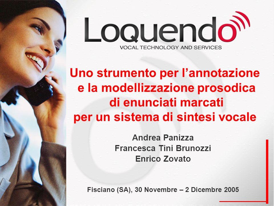 Uno strumento per lannotazione e la modellizzazione prosodica di enunciati marcati per un sistema di sintesi vocale Andrea Panizza Francesca Tini Brunozzi Enrico Zovato Fisciano (SA), 30 Novembre – 2 Dicembre 2005