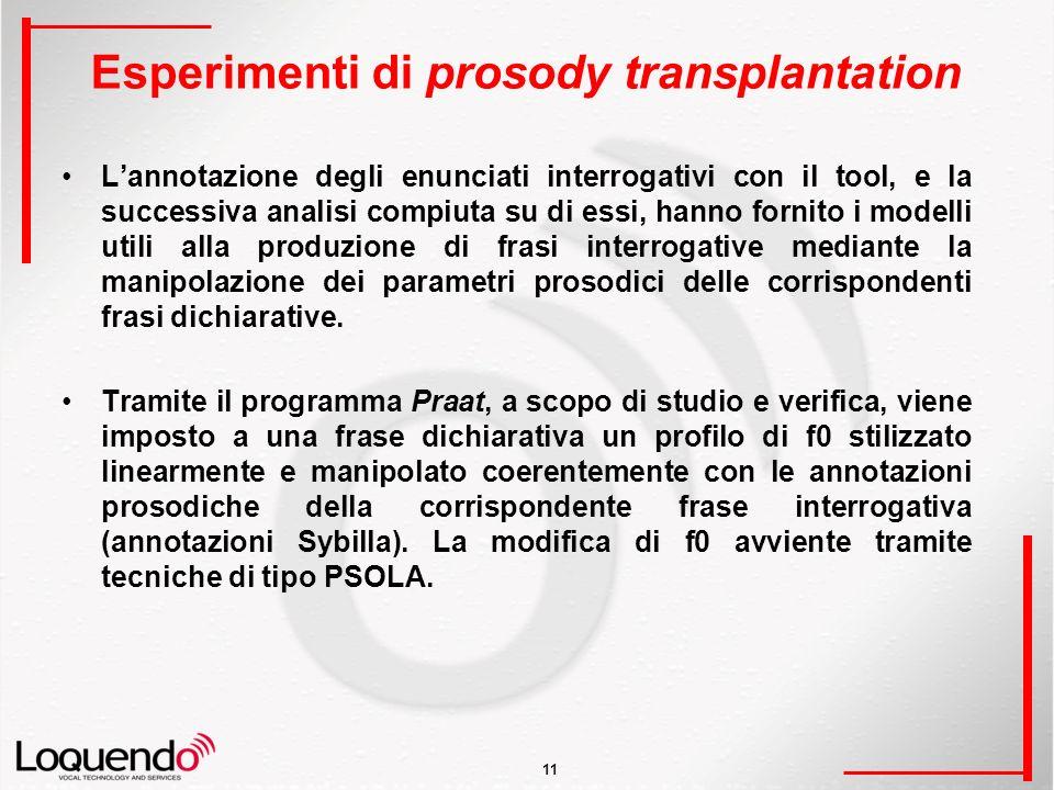 11 Esperimenti di prosody transplantation Lannotazione degli enunciati interrogativi con il tool, e la successiva analisi compiuta su di essi, hanno fornito i modelli utili alla produzione di frasi interrogative mediante la manipolazione dei parametri prosodici delle corrispondenti frasi dichiarative.