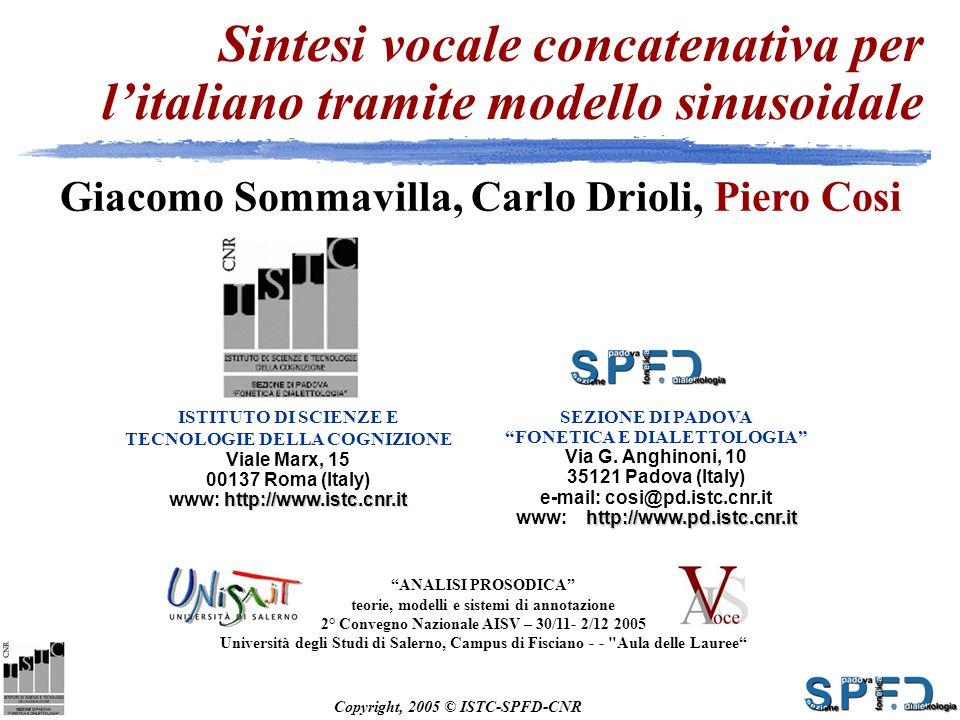 Copyright, 2005 © ISTC-SPFD-CNR ISTITUTO DI SCIENZE E TECNOLOGIE DELLA COGNIZIONE Viale Marx, 15 00137 Roma (Italy) http://www.istc.cnr.it www: http://www.istc.cnr.it Sintesi vocale concatenativa per litaliano tramite modello sinusoidale Giacomo Sommavilla, Carlo Drioli, Piero Cosi SEZIONE DI PADOVA FONETICA E DIALETTOLOGIA Via G.