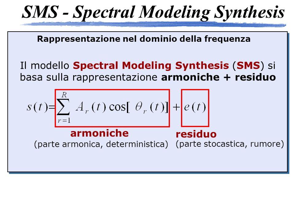 SMS - Spectral Modeling Synthesis Il modello Spectral Modeling Synthesis (SMS) si basa sulla rappresentazione armoniche + residuo armoniche (parte armonica, deterministica) residuo (parte stocastica, rumore) Rappresentazione nel dominio della frequenza