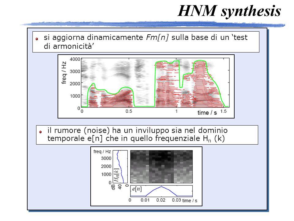HNM synthesis si aggiorna dinamicamente Fm[n] sulla base di un test di armonicità il rumore (noise) ha un inviluppo sia nel dominio temporale e[n] che in quello frequenziale H n (k)