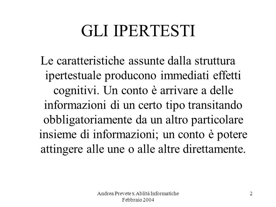 Andrea Prevete x Ablità Informatiche Febbraio 2004 2 GLI IPERTESTI Le caratteristiche assunte dalla struttura ipertestuale producono immediati effetti