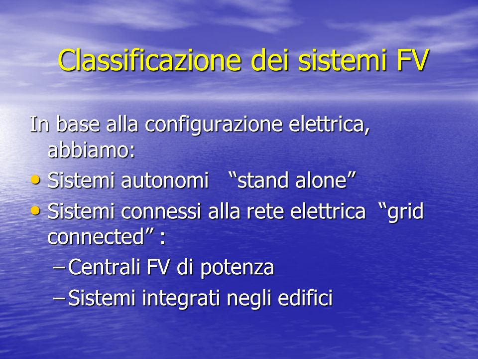 Classificazione dei sistemi FV In base alla configurazione elettrica, abbiamo: Sistemi autonomi stand alone Sistemi autonomi stand alone Sistemi conne