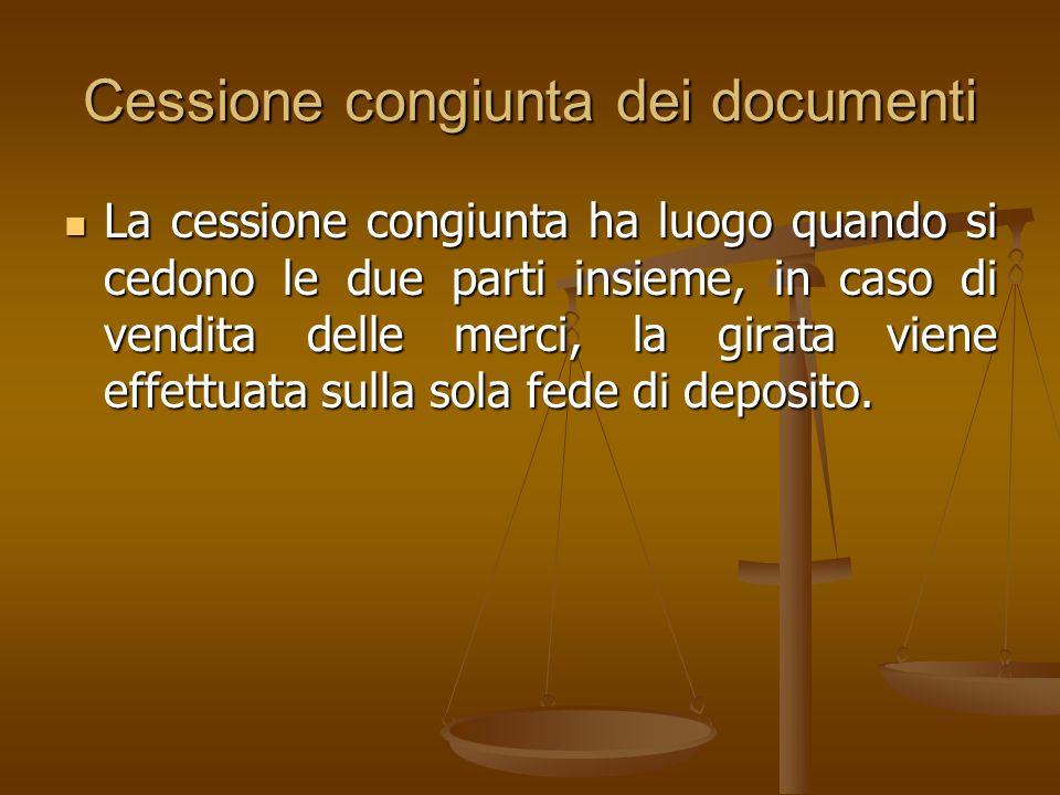 Cessione congiunta dei documenti La cessione congiunta ha luogo quando si cedono le due parti insieme, in caso di vendita delle merci, la girata viene