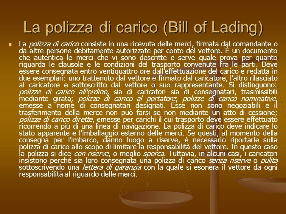 La polizza di carico (Bill of Lading) La polizza di carico consiste in una ricevuta delle merci, firmata dal comandante o da altre persone debitamente