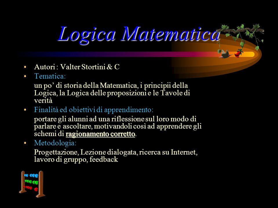 LogicaMatematica Logica Matematica Autori : Valter Stortini & C Tematica: un po di storia della Matematica, i principii della Logica, la Logica delle