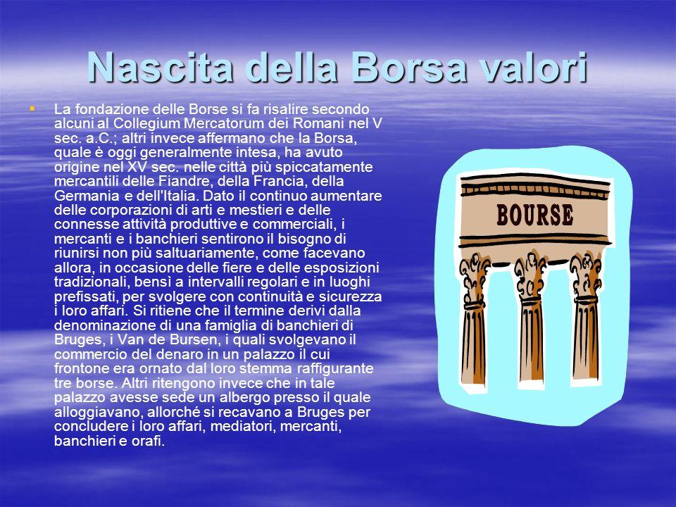 Nascita della Borsa valori La fondazione delle Borse si fa risalire secondo alcuni al Collegium Mercatorum dei Romani nel V sec. a.C.; altri invece af
