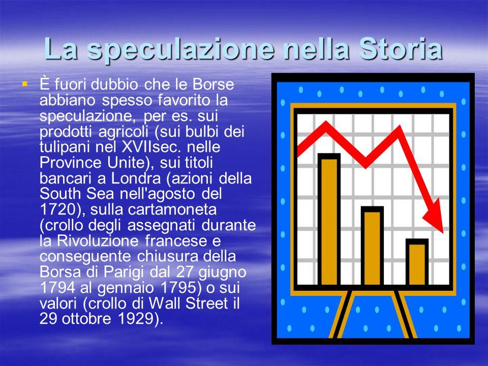 La speculazione nella Storia È fuori dubbio che le Borse abbiano spesso favorito la speculazione, per es. sui prodotti agricoli (sui bulbi dei tulipan
