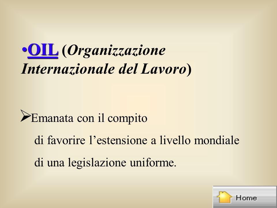 OILOIL (Organizzazione Internazionale del Lavoro) Emanata con il compito di favorire lestensione a livello mondiale di una legislazione uniforme.