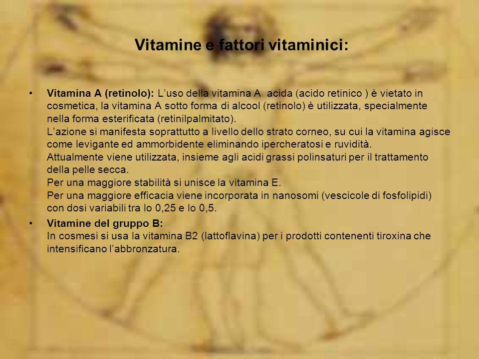Vitamine e fattori vitaminici: Vitamina A (retinolo): Luso della vitamina A acida (acido retinico ) è vietato in cosmetica, la vitamina A sotto forma di alcool (retinolo) è utilizzata, specialmente nella forma esterificata (retinilpalmitato).