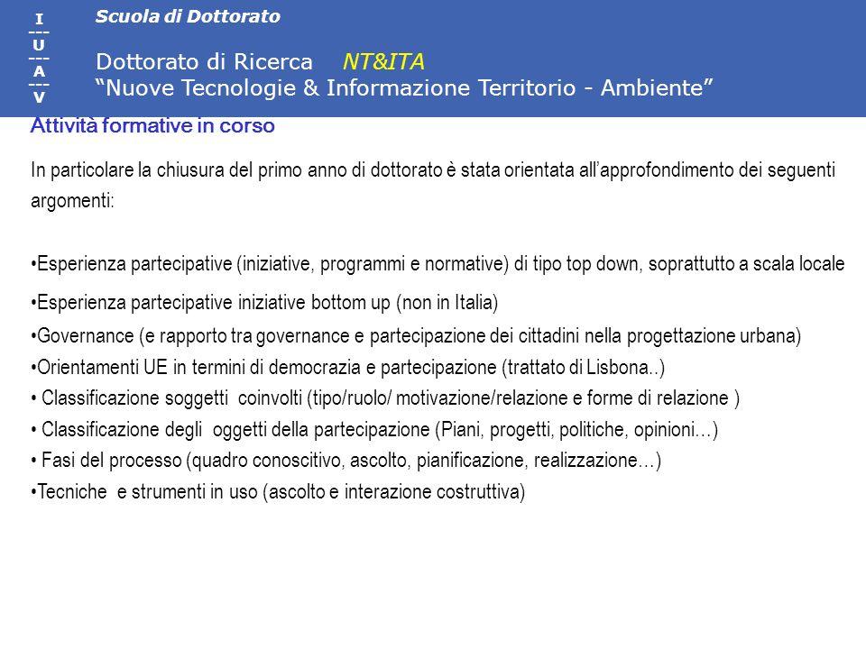 Scuola di Dottorato Dottorato di Ricerca NT&ITA Nuove Tecnologie & Informazione Territorio - Ambiente I --- U --- A --- V In particolare la chiusura del primo anno di dottorato è stata orientata allapprofondimento dei seguenti argomenti: Esperienza partecipative (iniziative, programmi e normative) di tipo top down, soprattutto a scala locale Esperienza partecipative iniziative bottom up (non in Italia) Governance (e rapporto tra governance e partecipazione dei cittadini nella progettazione urbana) Orientamenti UE in termini di democrazia e partecipazione (trattato di Lisbona..) Classificazione soggetti coinvolti (tipo/ruolo/ motivazione/relazione e forme di relazione ) Classificazione degli oggetti della partecipazione (Piani, progetti, politiche, opinioni…) Fasi del processo (quadro conoscitivo, ascolto, pianificazione, realizzazione…) Tecniche e strumenti in uso (ascolto e interazione costruttiva) Attività formative in corso