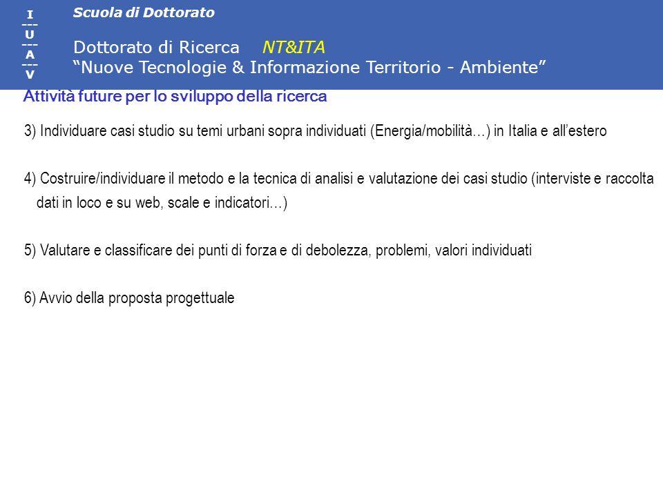 Scuola di Dottorato Dottorato di Ricerca NT&ITA Nuove Tecnologie & Informazione Territorio - Ambiente I --- U --- A --- V 3) Individuare casi studio su temi urbani sopra individuati (Energia/mobilità…) in Italia e allestero 4) Costruire/individuare il metodo e la tecnica di analisi e valutazione dei casi studio (interviste e raccolta dati in loco e su web, scale e indicatori…) 5) Valutare e classificare dei punti di forza e di debolezza, problemi, valori individuati 6) Avvio della proposta progettuale Attività future per lo sviluppo della ricerca