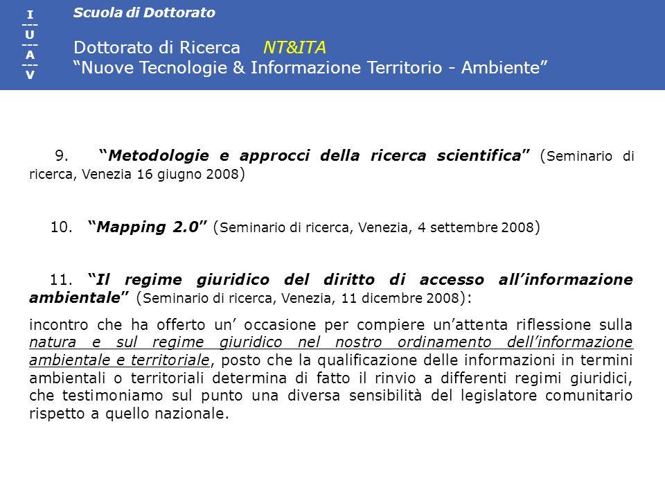 Scuola di Dottorato Dottorato di Ricerca NT&ITA Nuove Tecnologie & Informazione Territorio - Ambiente I --- U --- A --- V 9.Metodologie e approcci della ricerca scientifica ( Seminario di ricerca, Venezia 16 giugno 2008 ) 10.Mapping 2.0 ( Seminario di ricerca, Venezia, 4 settembre 2008 ) 11.Il regime giuridico del diritto di accesso allinformazione ambientale ( Seminario di ricerca, Venezia, 11 dicembre 2008 ): incontro che ha offerto un occasione per compiere unattenta riflessione sulla natura e sul regime giuridico nel nostro ordinamento dellinformazione ambientale e territoriale, posto che la qualificazione delle informazioni in termini ambientali o territoriali determina di fatto il rinvio a differenti regimi giuridici, che testimoniamo sul punto una diversa sensibilità del legislatore comunitario rispetto a quello nazionale.