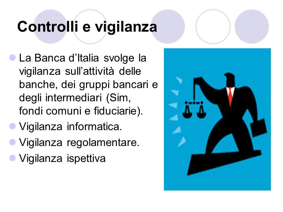 Controlli e vigilanza La Banca dItalia svolge la vigilanza sullattività delle banche, dei gruppi bancari e degli intermediari (Sim, fondi comuni e fid
