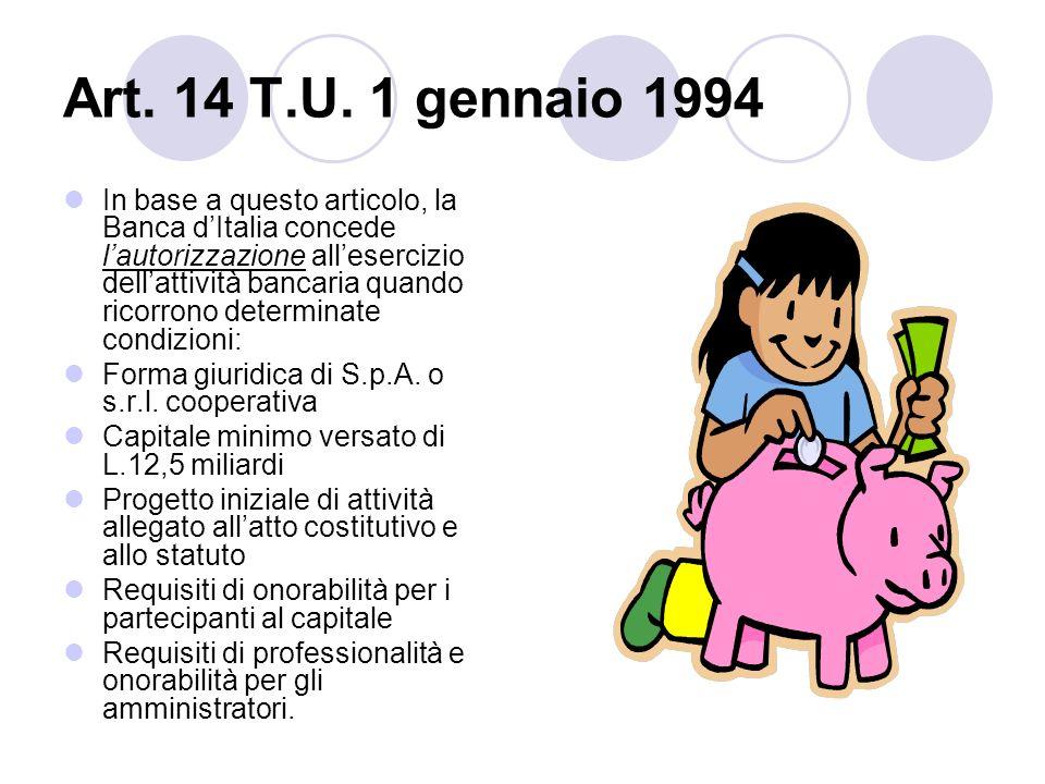 Art. 14 T.U. 1 gennaio 1994 In base a questo articolo, la Banca dItalia concede lautorizzazione allesercizio dellattività bancaria quando ricorrono de